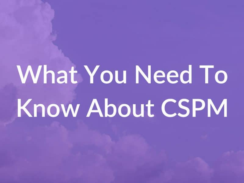 what you need to know about cspm cloud security posture management